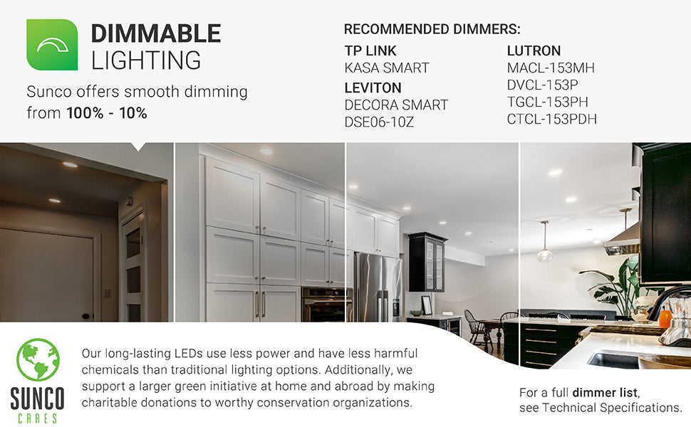 For a full dimmer list, see the Technical Specifications. Dimmable Lighting – smooth dimming capabilities from 100 to 10 percent to adjust your Slim LED downlight to suit each room. A recommended dimmer list is shown, but a full list is available under the support. Sunco Cares initiative is our support of a larger green initiative at home or abroad with charitable donations to worthy conservation organizations. Our LEDs have less chemicals and use less power than traditional lighting options.