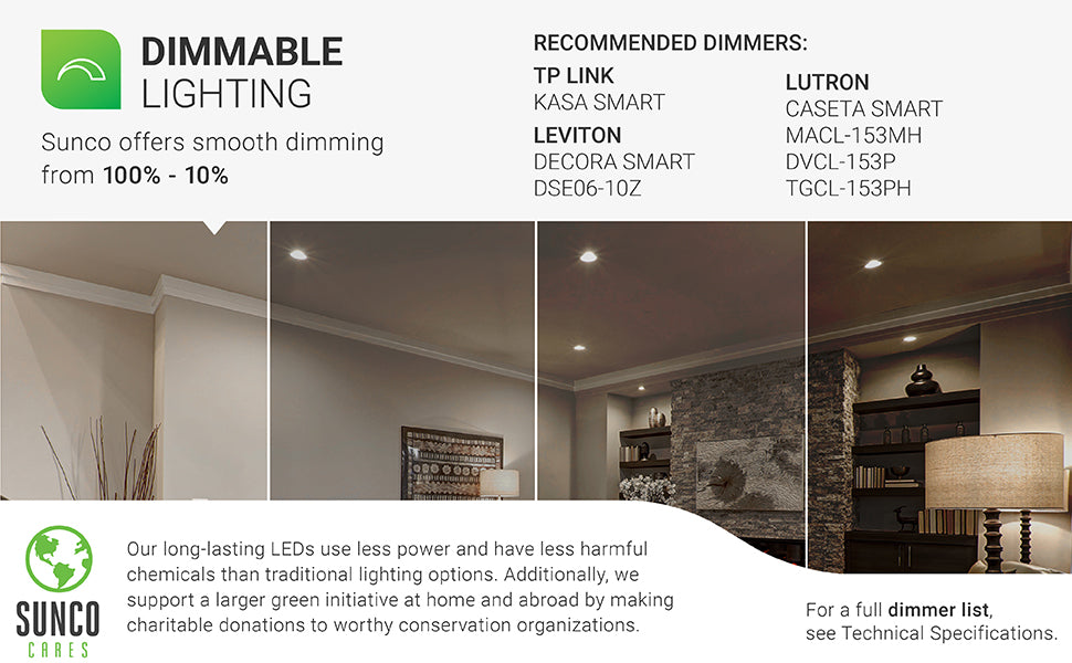 Dimmable Lighting. Sunco offers smooth dimming from 100% to 10% for this recessed LED light. Recommended dimmers are listed. Image shows a living room with 4-inch Slim LED downlights. The image is separated in four different strips to show the 100% to 10% dimming ability. Sunco supports a larger green initiative at home and abroad by making charitable donations to worthy conservation organizations. Sunco is proudly based in the USA. We are American owned and operated.
