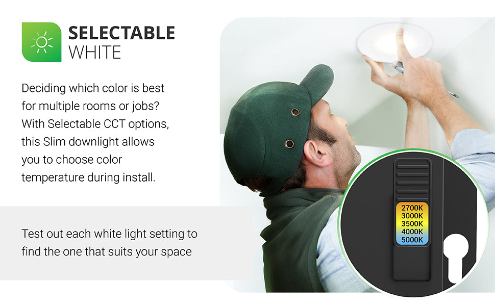 Selectable White. Deciding which color is best for multiple rooms or jobs? With selectable CCT options, this wafer thin Slim downlight allows you to choose color temperature during install. Test out each white light setting to find the one that suits your space. Image shows a man installing the 3-inch Slim recessed light. An insert shows the simple slider switch on the j-box. Color temperature choices include: 2700K, 3000K, 3500K, 4000K, 5000K.