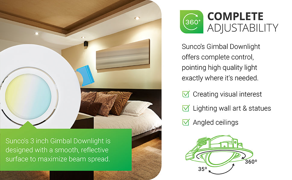 Sunco Lighting's slim gimbal downlight offers complete control, pointing high quality light exactly where it's needed. With a gimbal adjustable downlight you can create visual interest, light wall art or statues, and use on angled ceilings or vaulted ceilings. Sunco's 3-inch Gimbal Downlight is designed with a smooth, reflective surface trim to maximize the beam spread. You can tilt the optic up to 35-degrees and rotate it a full 360-degrees to adjust the light position.