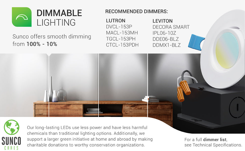 Dimmable Lighting. This 3-inch Slim Gimbal Downlight offers smooth dimming capabilities from 100% to 10% to suit how you used each space. Image shows a living room with an artist rendering of what the room would look like from slightly to fully dimmed. A list of select, recommended dimmers from Lutron and Leviton are shown. For a full dimmer list see technical specifications. Sunco LEDs are long lasting. They use less power and have less harmful chemicals than traditional lighting options.
