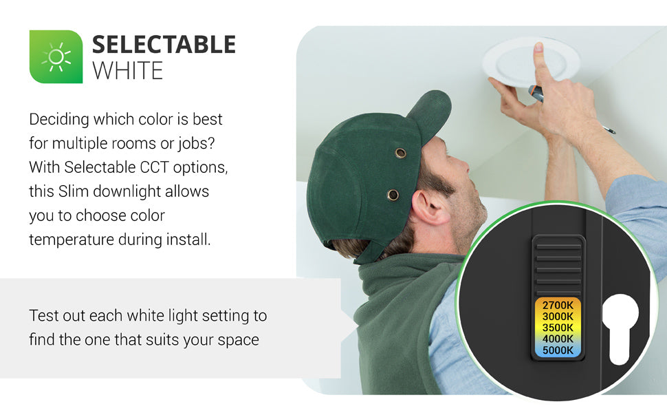 Selectable White. Deciding which color is best for multiple rooms or jobs? With selectable CCT options, this wafer thin Slim downlight allows you to choose color temperature during install. Test out each white light setting to find the one that suits your space. Image shows a man installing the 4-inch Slim recessed light. An insert shows the simple slider switch on the j-box. Color temperature choices include: 2700K, 3000K, 3500K, 4000K, 5000K.