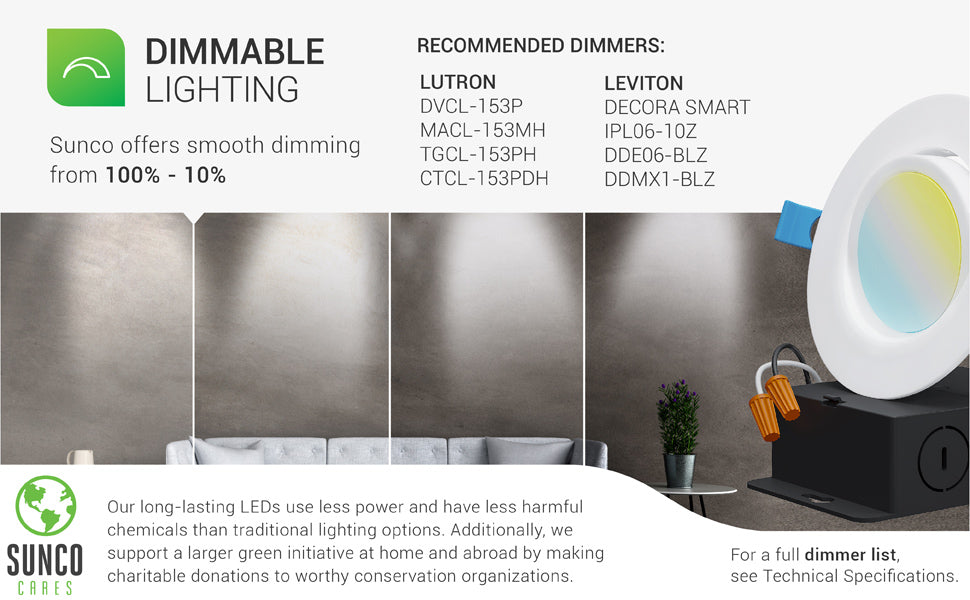 Dimmable Lighting. This Slim Gimbal Downlight offers smooth dimming capabilities from 100% to 10% to suit how you used each space. Image shows a living room with an artist rendering of what the room would look like from slightly to fully dimmed. A list of select, recommended dimmers from Lutron and Leviton are shown. For a full dimmer list see technical specifications. Sunco LEDs are long lasting. They use less power and have less harmful chemicals than traditional lighting options.