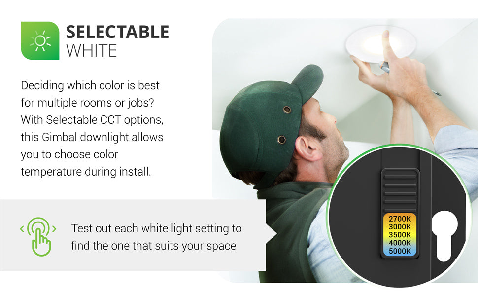 Selectable White. Deciding which color is best for multiple rooms or jobs? With Selectable CCT options from Sunco Lighting, this gimbal downlight allows you to choose color temperature during install. Test out each white light setting to find the one that suits your space. Image shows a man installing a slim gimbal downlight in a ceiling. Callout with closeup of easy slider switch on the included junction box (choose from 2700K, 3000K, 3500K, 4000K, 5000K).