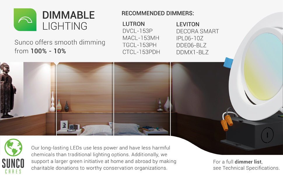 Dimmable Lighting. This 6-inch Slim Gimbal Downlight offers smooth dimming capabilities from 100% to 10% to suit how you used each space. Image shows a living room with an artist rendering of what the room would look like from slightly to fully dimmed. A list of select, recommended dimmers from Lutron and Leviton are shown. For a full dimmer list see technical specifications. Sunco LEDs are long lasting. They use less power and have less harmful chemicals than traditional lighting options.