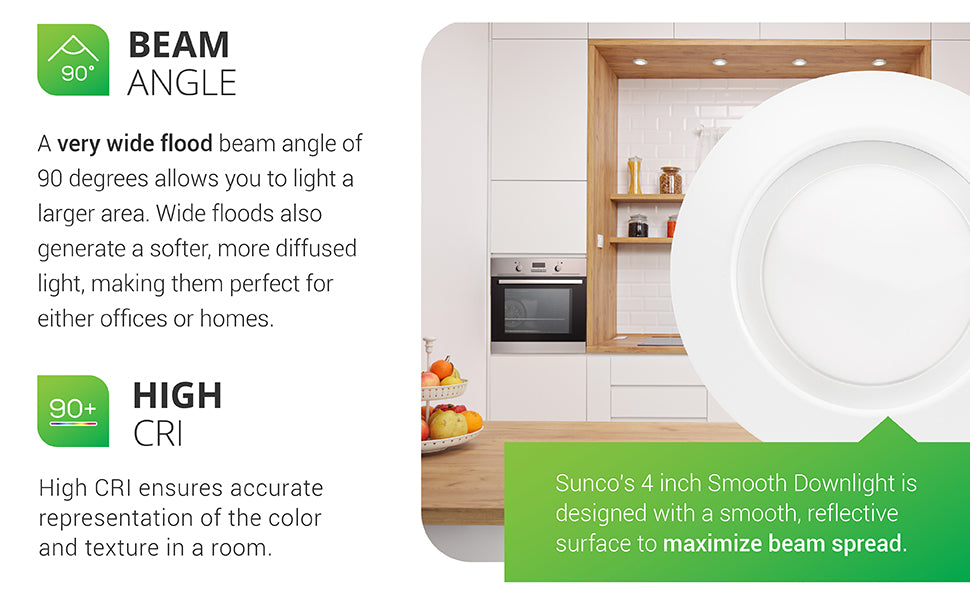 Sunco 4-inch smooth downlight is designed with a smooth, reflective trim surface to maximize beam spread. A very wide flood beam angle of 90-degrees allows you to light a large area. Wide floods also generate a softer, more diffused light. This makes them perfect for residential homes or commercial spaces and offices. Features a 660 lumen count.