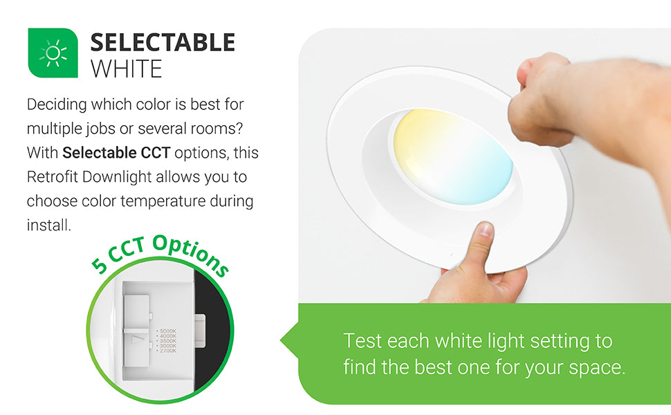 Selectable White. Deciding which color is best for multiple jobs or several rooms? With Selectable CCT options, this baffle trim Retrofit Downlight allows you to choose color temperature during install. There are 5 CCT options to choose from on the slider (2700K, 3000K, 3500K, 4000K, 5000K). Simply slide the switch to choose warm or cool light. Test each white light setting to find what is right for your space. Image shows an electrician installing the 5-6-inch retrofit LED and adjusting CCT.