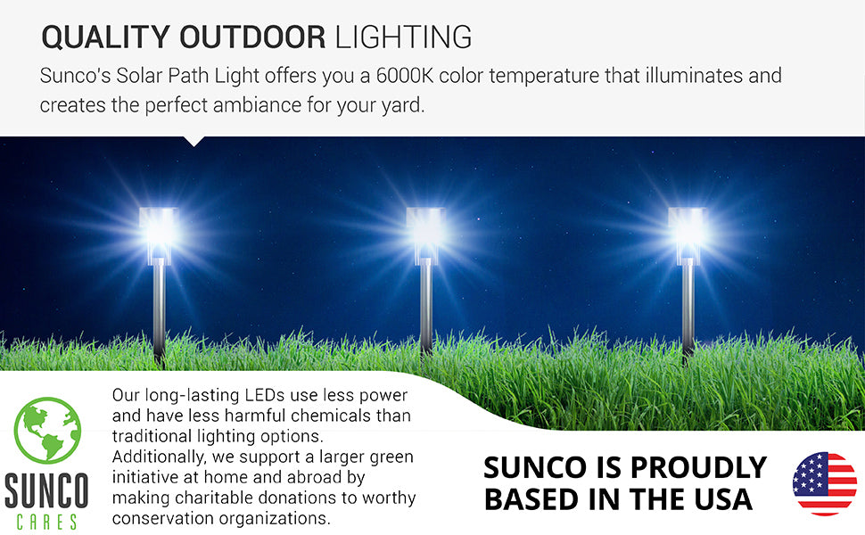 Quality outdoor lighting. Sunco Solar LED Garden Lights provide hours of bright light with a 6000K Daylight Deluxe color temperature. Sunco supports a larger green initiative at home and abroad by making charitable donations to worthy conservation organizations. Sunco is proudly based in the USA. We are American owned and operated.