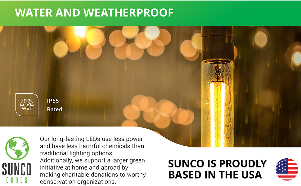 Sunco's T10 LED Filament Bulb with Dusk to Dawn Technology is water and weatherproof. Since it is IP65 rated, this T10 LED light bulb can be used in exterior applications like the string lights seen here on a patio in the rain. Sunco supports a larger green initiative at home and abroad by making charitable donations to worthy conservation organizations. Sunco is proudly based in the USA. We are American owned and operated.