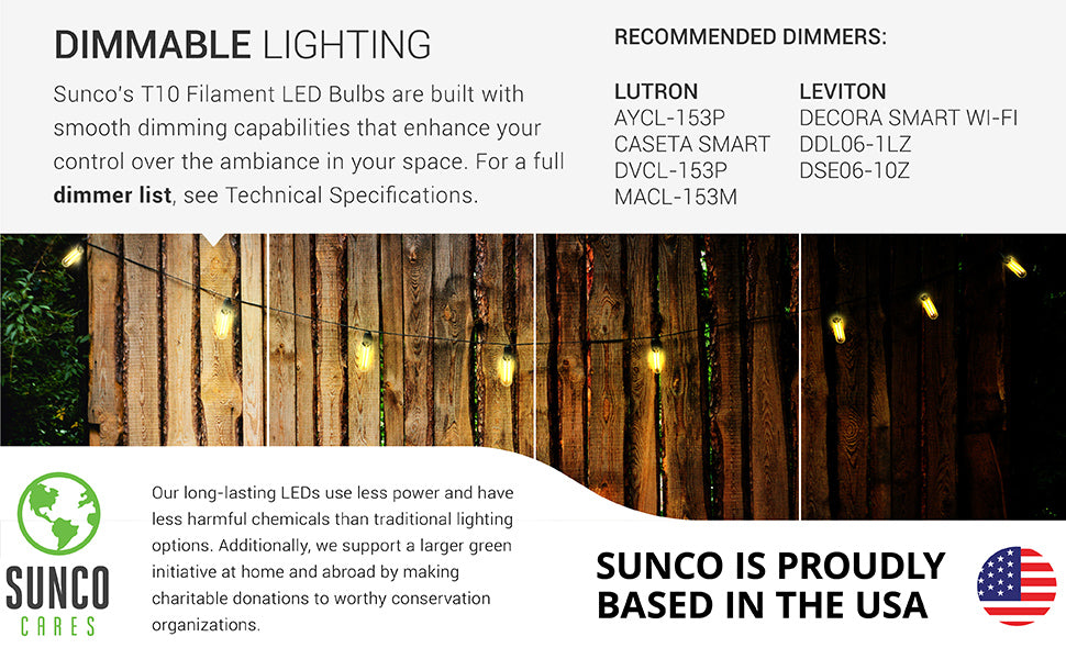 Dimmable Lighting. Sunco's T10 Filament LED Bulbs are built with smooth dimming capabilities. For a full dimmer list, see the Support tab or reach out to customer service. Our long-lasting LEDs use less power and have less harmful chemicals than traditional lighting options. We also support a larger, green initiative at home and abroad by making charitable donations to worthy conservation organizations. Sunco is American owned and operated. We are based in the USA.