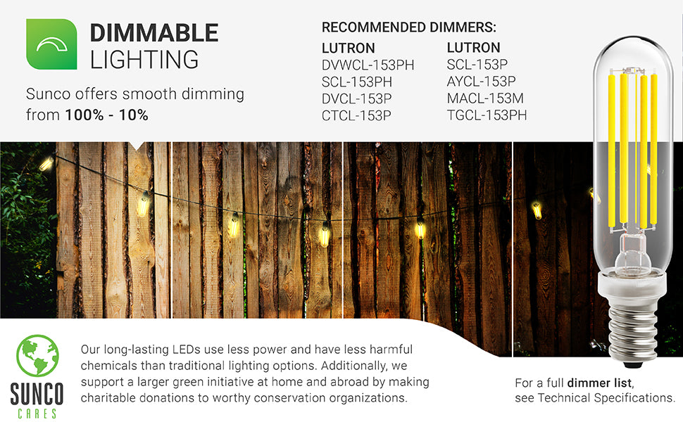 Dimmable Lighting. The Sunco T6 LED Bulb includes smooth dimming from 100% to 10% to enhance your control over the look and feel of your space. A brief dimmer list is included. See Support tab for a complete compatible dimmer list. Image shows the T10 LED in string lights in a backyard patio. Sunco supports a larger green initiative at home and abroad with regular charitable donations to worthy conservation organizations. Sunco is based in the USA. We are American owned and operated.