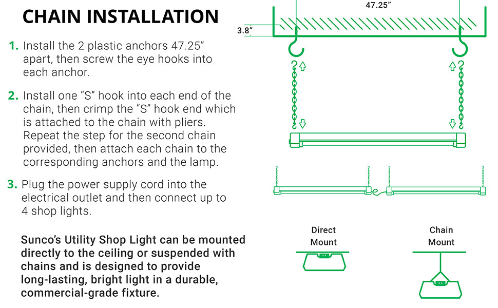 Chain Installation. Quickly install this Utility LED Shop Light in a few easy steps. 1. Install 2 plastic anchors 47.25 inches apart. Screw eye hooks into anchors. 2. For both chains, install one S hook into each end of the chain and crimp hook closed over chain with pliers, leave opposite end open. Attach to corresponding anchors, fixture, then clamp. Plug the power supply cord into outlet on fixture. Connect up to 4 shop lights together.