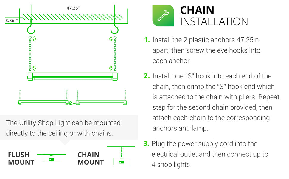 The Sunco LED Utility Shop Light can be mounted to the ceiling (flush mount) or suspended with chains. Chain Installation is fast and easy. 1. Install plastic anchors 47.25 inches apart in ceiling then screw eye hooks into anchors. 2. For both chains, install one S hook into each end of the chain and crimp hook closed over chain with pliers, leave opposite end open. Attach to anchors, fixture, then clamp. Plug the power supply cord into outlet on fixture. Connect up to 4 shop lights together.
