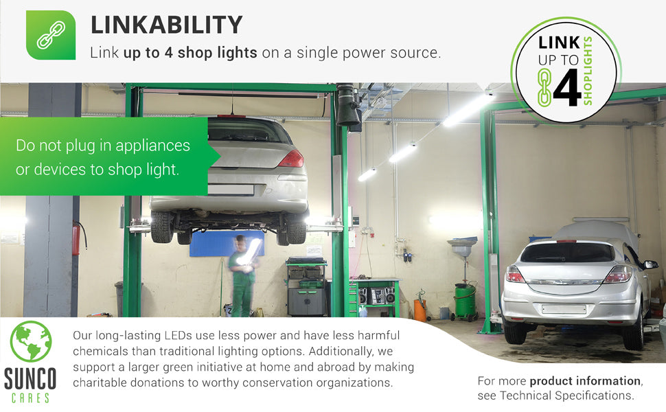 Linkability. Link up to 4 shop lights together on a single power source. An auto repair shop is shown here with 4 daisy chained Utility Shop Lights suspended above for bright task lighting. Sunco supports a larger green initiative at home and abroad by making charitable donations to worthy conservation organizations. Sunco is proudly based in the USA. We are American owned and operated.
