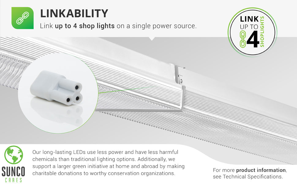 Integrated LED with Linkability. Reduce your relamping with this LED integrated fixture that boasts 50,000 lifetime hours. This 11-inch Prisma Wraparound LED Shop Light allows you to link up to 4 shop lights on a single power source. Short connector shown here in end cap between two shop lights. Sunco supports a larger green initiative at home and abroad by making charitable donations to worthy conservation organizations. Sunco is proudly based in the USA. We are American owned and operated.