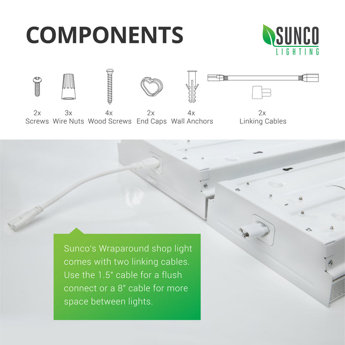 Components of the Sunco 8.5-inch Prisma Wraparound LED Shop Light. 2x screws, 3x wire nuts, 4x wood screws, 2x end caps, 4x wall anchors, 2x linking cables. Our wraparound shop lights come with two linking cables of varied sizes. Use the 1.5-inch connector for a flush connection or the 8-inch cable for more space between the lights. You can link up to 5 of these shop lights together on one power source.