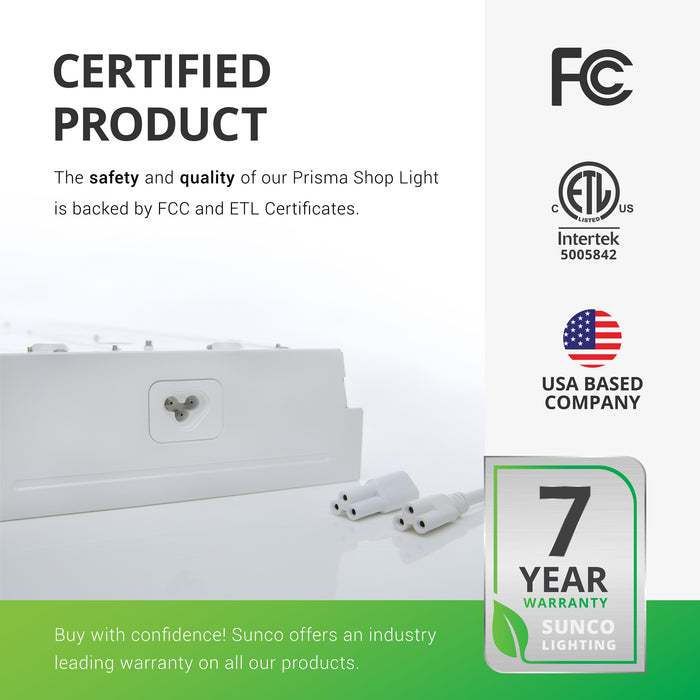 This is a certified product. The safety and quality of our Prisma Shop Light is backed by FCC and ETL certificates so you can buy with confidence. Image shoes the end of the LED Shop Light with its two linking cables beside it for versatility. Sunco offers an industry leading warranty on all our products. This 8.5-inch Prisma Wraparound LED Shop Light has a 7-year warranty. Sunco is American owned and operated. We are based in the USA.