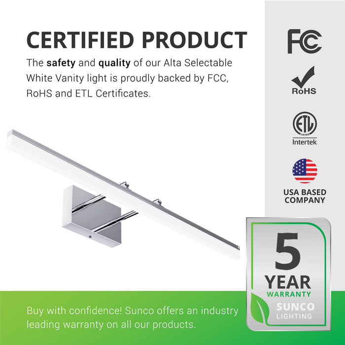 Certified Product. The safety and quality of our Alta Modern Bar LED Vanity Light with Tunable White (choose from 3 color temperatures) is proudly backed by Sunco's 5-year warranty. Sunco offers an industry leading warranty on all of our products. Sunco is American owned and operated. We are based in the U.S. Image shows the selectable CCT vanity seen from below. Great for bathrooms, bedrooms, makeup mirrors, and above sinks.
