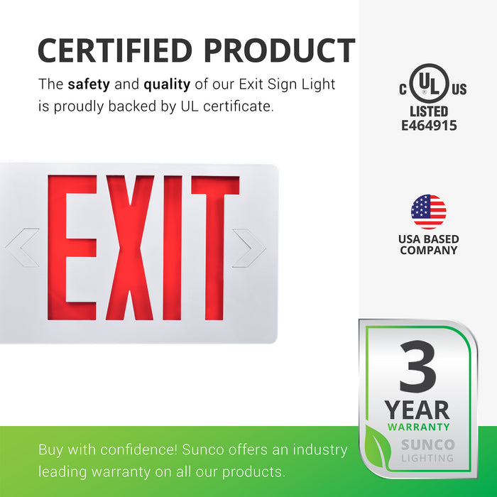 Sunco products are proudly backed by certificates to ensure the safety and quality of the products we sell. Our LED Exit Sign, Red, Damp Rated for indoor use is proudly backed by a UL Certificate. In addition, Sunco offers an industry leading warranty on all our products. This Exit Sign is covered by a 3-Year Warranty. Sunco is an American owned and operated company with our headquarters based in the USA in beautiful Santa Clarita, California.