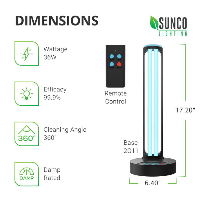 Dimensions for Germicidal UVC Lamp from Sunco: Diameter or Base Width: 6.4 inches. Height: 17.2 inches. Technical Specifications: Wattage: 36W, Efficacy: 99.9%, Cleaning Angle: 360-degrees, Damp Rated for inside use. The remote control and base include three mode settings: 30-minute, 60-minute, and 90-minute. Refer to manual for room size and time needed for surface disinfection.