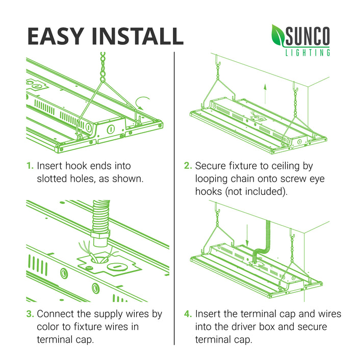 Easy Install of the Sunco LED Linear High Bay. Install instructions are expanded in the user manual. Here are the basic steps: 1. Insert hook ends of V hook into slotted holes as shown. 2. Secure fixture to ceiling by looping chain onto screw eye hooks (not included). 3. Connect the supply wires by color to fixture wires in terminal caps. 4. Insert the terminal cap and wires into the driver box and secure terminal cap. Image shows line art of easy installation process.