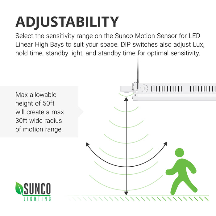 Adjustability. Select sensitivity range on the Sunco Motion Sensor for LED Linear High Bays to suit your space. DIP switches also adjust Lux, hold time, along with standby light and standby time for optimal sensitivity. Easily perform a walk test by following the instructions in our simple install guide. Max allowable height of 50ft will create a max 30ft radius of motion range. Image shows a walking test artist rendering where the person walks below the sensor to test range sensitivity.