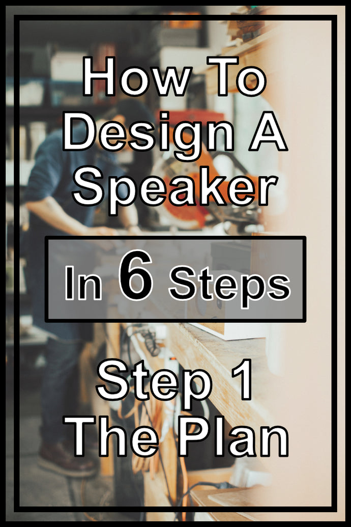 How To Design Your Own Speakers In 6 Steps | Step 1 - The Plan
