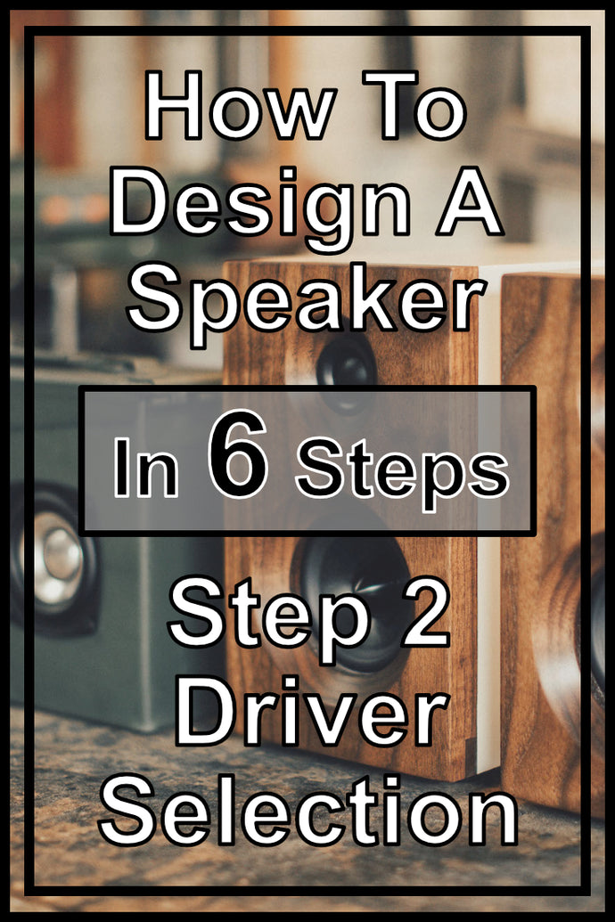How To Design Your Own Speakers In 6 Steps | Step 2 - Speaker Driver Selection