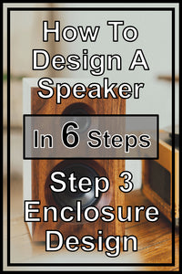 How To Design Your Own Speakers In 6 Steps | Step 3 - Enclosure Design