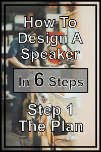How To Design Your Own Speaker In 6 Steps | Step 1 - The Plan