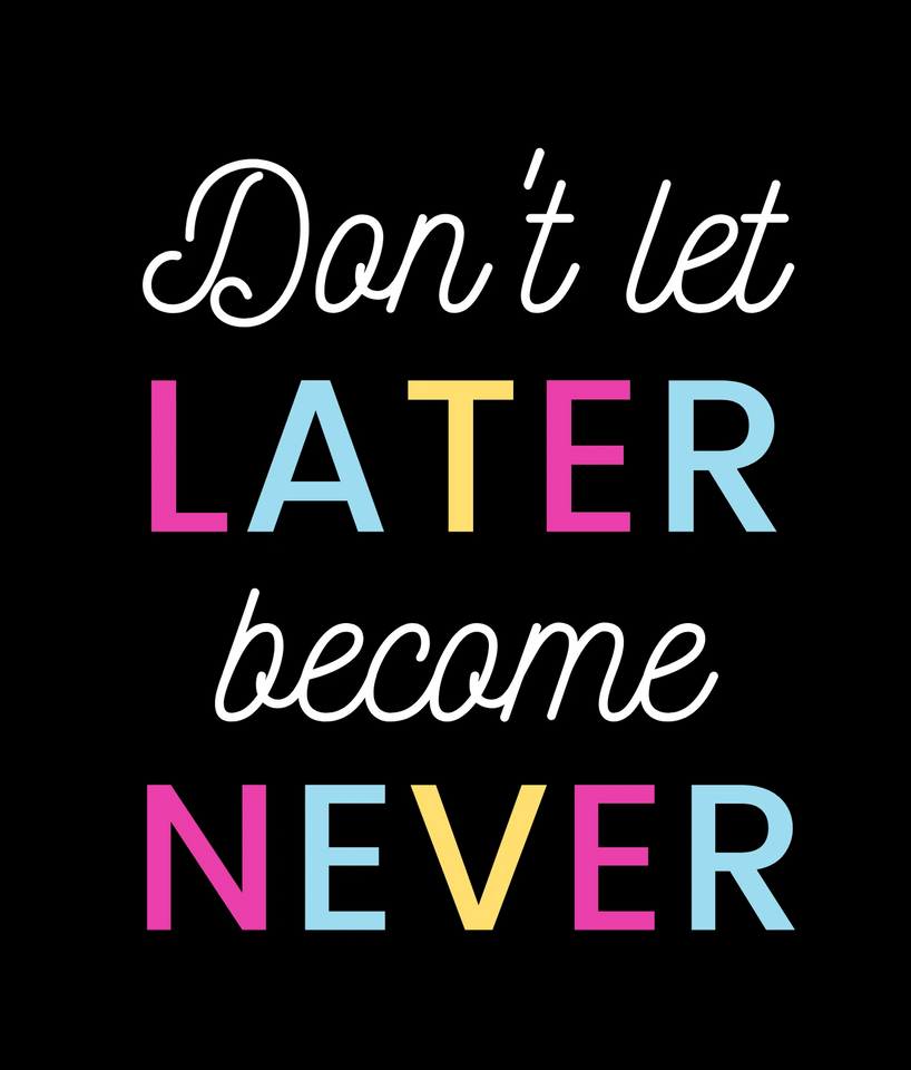 DON'T LET LATER BECOME NEVER