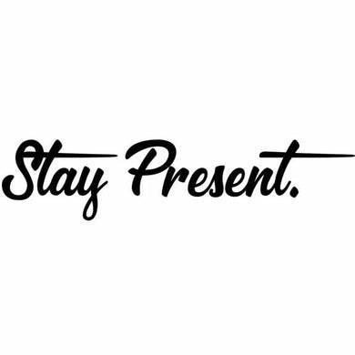 STAY PRESENT.