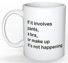 If it involves pants a bra or make up it's not happening Mug
