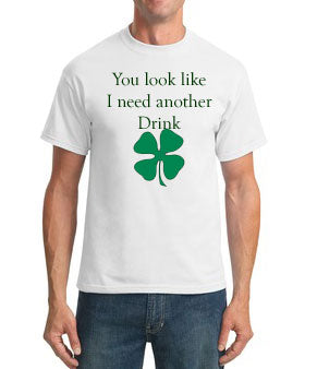 You look like I need another drink - Mens St. Patricks Day Shirt