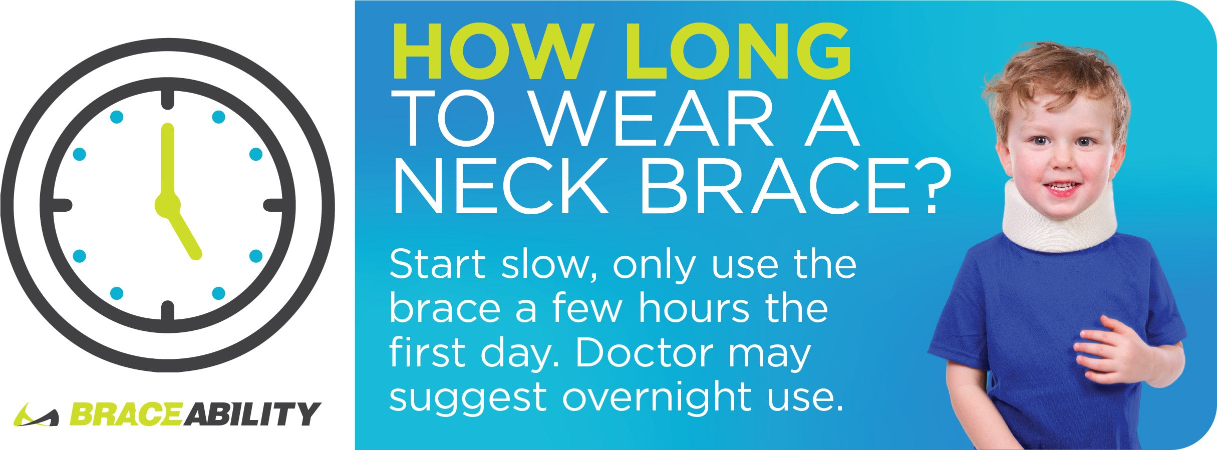 Start slow when wearing a neck brace. Wear for a few hours a day. Doctors may suggest wearing overnight.