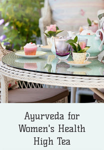 AYURVEDA FOR WOMENS HEALTH HIGH TEA