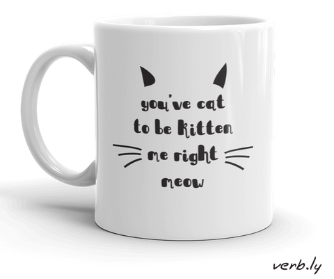 Cool-Mug-You've Cat to be Kitten me right Meow – Mug-www.verb.ly