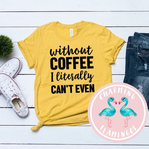 Without Coffee I Literally Can't Even Graphic Tee