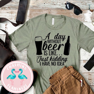 A Day Without Beer I Have No Idea Graphic Tee