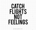 Catch Flights Not Feelings SVG Design