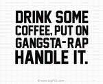 Drink Some Coffee Put On Gangsta Rap Handle It SVG Saying