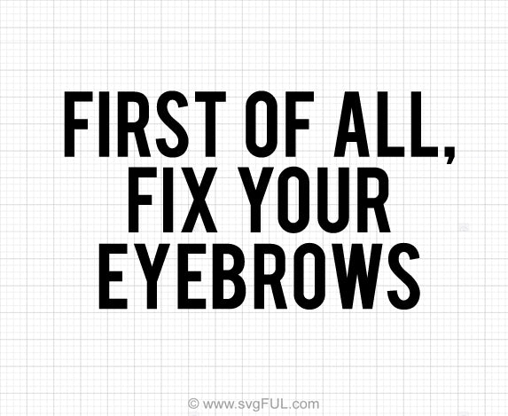First Of All Fix Your Eyebrows Svg Saying