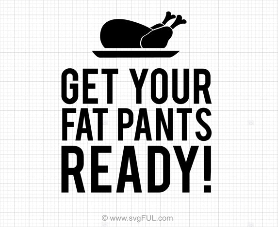 Get Your Fat Pants Ready Thanksgiving SVG Cut File