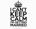 I Can't Keep Calm I'm Getting Married Svg Saying