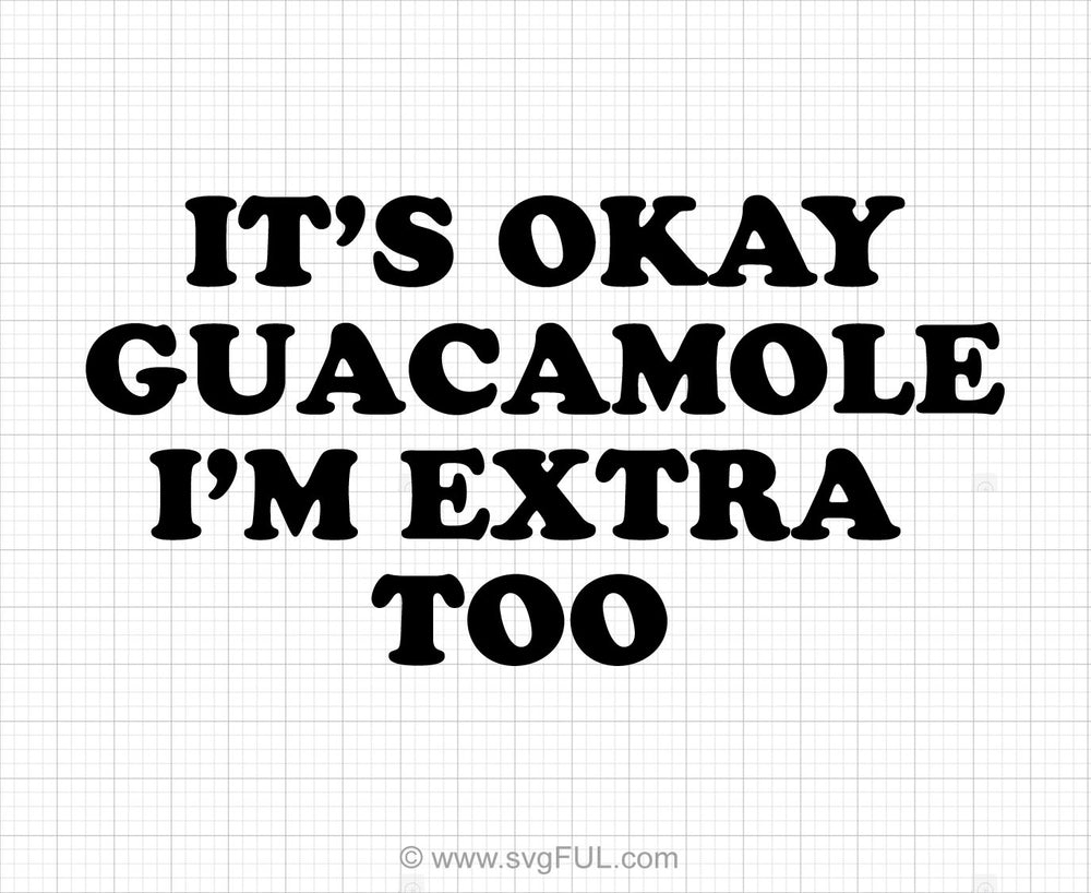 It's Okay Guacamole I'm Extra Too Svg Saying
