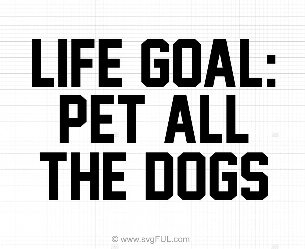Life Goal Pet All The Dogs Svg Saying