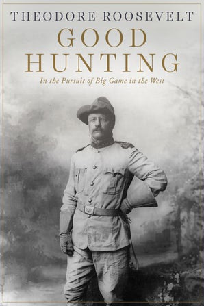 Theodore Roosevelt Good Hunting in Pursuit of Big Game in the West