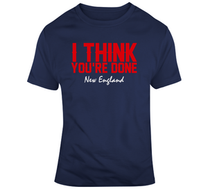 I Think You're Done New England Football T Shirt