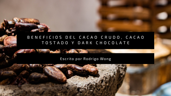 Beneficios y Propiedades del Cacao Crudo (Raw Cacao), Cacao Tostado y Chocolate Amargo (Dark Chocolate)