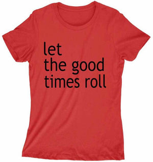 Women's LET THE GOOD TIMES ROLLT SHIRT